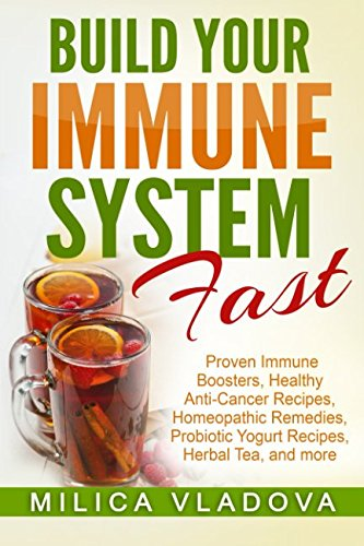 Build Your Immune System Fast: Proven Immune Boosters, Healthy Anti-cancer Recipes, Homeopathic Remedies, Probiotic Yogurt Recipes, Herbal Tea, and ... Detox and Strong Immunity Series) (Volume 3) pdf