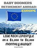 BABY BOOMERS RETIREMENT ABROAD: EUROPE: live rich lifestyle on a $1,000 to $2,000 monthly budget (Baby Boomers Retirement in Europe Book 1)