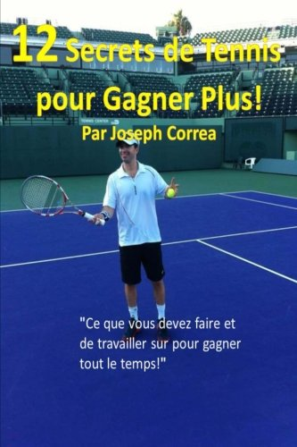 12 Secrets de tennis pour gagner plus!: Ce que vous devez faire et de travailler sur pour gagner tout le temps! (French Edition) by CreateSpace Independent Publishing Platform