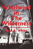 Whirlwind in the Wilderness, Paul A. White, 0595221807