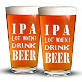 IPA Lot When I Drink BEER – 2 Pack – Engraved Beer Glass – 16oz Clear Pint/Mixing Glass – Funny Gifts for Men and Women by Sandblast Creations Review