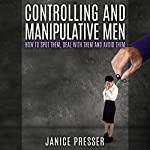 Controlling and Manipulative Men: How to Spot Them, Deal with Them and Avoid Them | Janice Presser