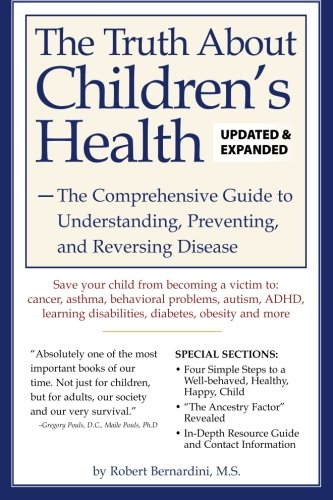 The Truth About Children's Health: The Comprehensive Guide to Understanding, Preventing, and Reversing Disease