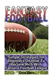Fantasy Football: Simple Strategies for Beginners On How To Become Rich With Fantasy - Best Reviews Guide