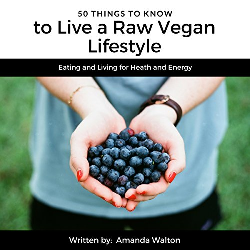 50 Things to Know to Live a Raw Vegan Lifestyle: Eating and Living for Heath and Energy by Amanda Walton, 50 Things To Know