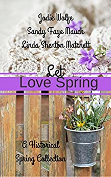 Let Love Spring: A Historical Spring Collection by [Celebrate Lit Publishing, Wolfe, Jodie, Mauck, Sandy Faye, Matchett, Linda Shenton]