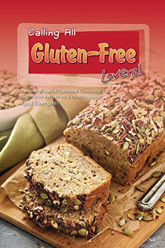 Calling All Gluten-Free Lovers!: The Most Beautiful Cookbook Containing 30 Gluten-Free Recipes for A Healthy Living! by April Blomgren