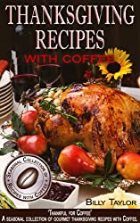 Thanksgiving Recipes - 'Thankful for Coffee': Gourmet Thanksgiving Dinner Recipes, Turkey Roasting Tips and Festive Snacks & Sides (Seasonal Collection of Recipes with Coffee Book 3) (English Edition)