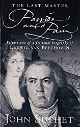 The Last Master: Passion And Pain: Volume Two of a Fictional Biography of Ludwig van Beethoven: Passion and Pain v. 2