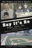 Say Its So: Papa, Dad, Me, and 2005 White Sox Championship Season
