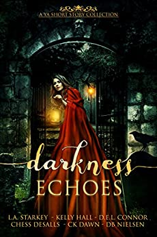 Darkness Echoes: A Spooky YA Short Story Collection by [Starkey, L.A., Hall, Kelly, Connor, D.E.L., Desalls, Chess, Dawn, CK, Nielsen, DB]