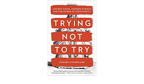 Trying Not to Try: Ancient China, Modern Science, and the ...