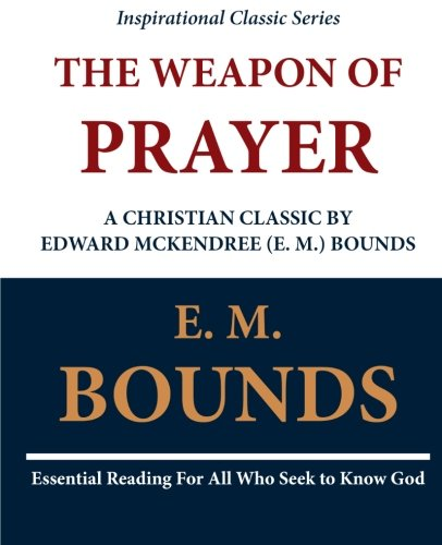 Download The Weapon of Prayer A Christian Classic by Edward McKendree (E. M.) Bounds PDF