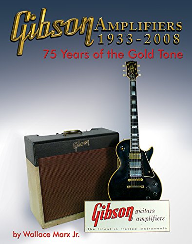 Gibson Amplifiers 1933-2008: 75 Years of the Gold Tone (Blue Book) Wallace Marx. Jr.