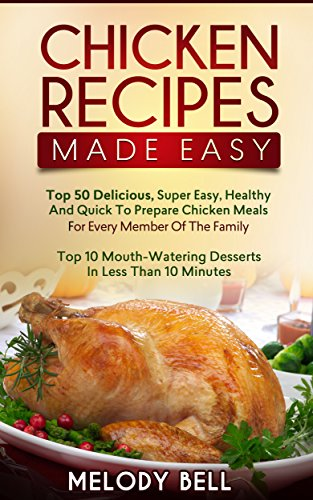 Chicken Recipes Made Easy: Top 50 Delicious, Super Easy, Healthy and Quick to Prepare Meals For Every Member Of The Family With Top 10 Mouth Watering Desserts In Less Than 10 Minutes Melody Dessert