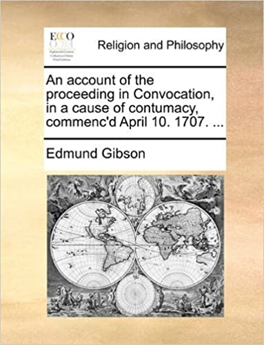 Book An account of the proceeding in Convocation, in a cause of contumacy, commenc'd April 10. 1707. ... by Edmund Gibson (2010-06-09)