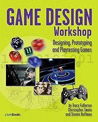 Game Design Workshop: Designing, Prototyping, & Playtesting Games: Designing, Prototyping and Playtesting Games