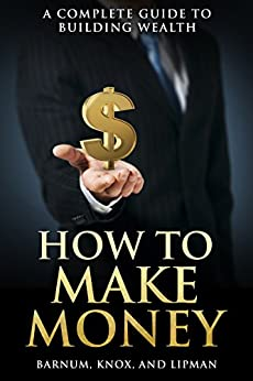 How to Make Money: A Complete Guide to Building Wealth by [Barnum, P.T., Knox, George, Lipman, Frederick]