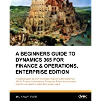 A Beginners Guide to Dynamics 365 for Finance & Operations, Enterprise Edition