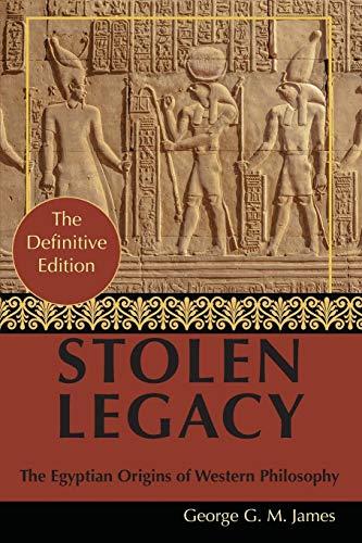 By George G. M. James: Stolen Legacy: Greek Philosophy is Stolen Egyptian Philosophy