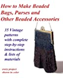 How to Make Beaded Bags, Purses and Other Beaded Accessories: 35 vintage patterns with complete step-by-step instructions & lists of materials