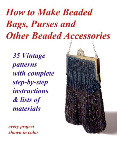 How to Make Beaded Bags, Purses and Other Beaded Accessories: 35 vintage patterns with complete step-by-step instruction
