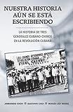 img - for Nuestra historia a n se est  escribiendo/ Our Story is Still Being Written: La historia de tres generales cubano-chinos en la Revoluci n Cubana/ The ... in the Cuban Revolution (Spanish Edition) book / textbook / text book