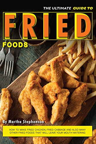 The Ultimate Guide to Fried Foods: How to Make Fried Chicken, Fried Cabbage and Also Many Other Fried Foods That Will Leave Your Mouth Watering (How To Make Baked)