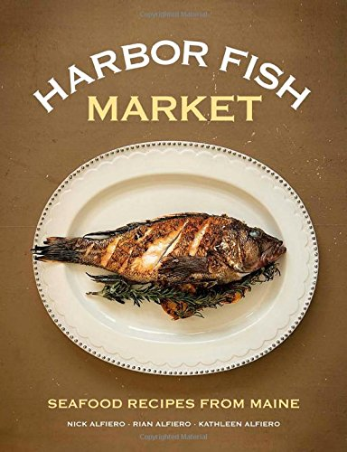 Harbor Fish Market: Seafood Recipes from Maine by Nick Alfiero