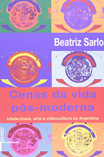 A Cenas Da Vida Pós-Moderna. Intelectuais, Arte E Videocultura Na Argentina