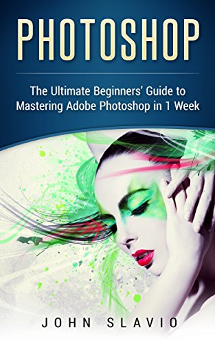 Photoshop: A Step by Step Ultimate Beginners' Guide to Mastering Adobe Photoshop in 1 Week (Graphic Design, Digital Photography and Photo Editing Tips ... Photoshop, Adobe Photoshop, Graphic Design) cover