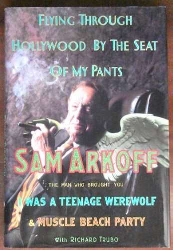 Flying Through Hollywood by the Seat of My Pants: From the Man Who Brought You I Was a Teenage Werewolf and Muscle Beach Party
