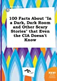 img - for 100 Facts about in a Dark, Dark Room and Other Scary Stories That Even the CIA Doesn't Know book / textbook / text book