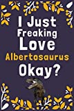 "I Just Freaking Love Albertosaurus Okay?: (Diary, Notebook) (Journals) or Personal Use for Men, Women and Kids Cute Gift For Albertosaurus Lovers. 6"" x 9"" (15.24 x 22.86 cm) - 120 Pages"