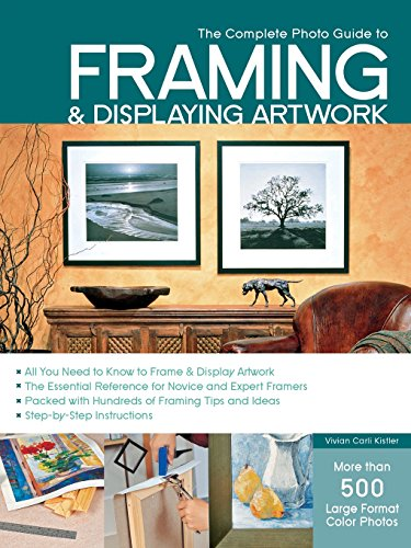 The Complete Photo Guide to Framing and Displaying Artwork: 500 Full-Color How-to...