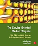 The Service-Oriented Media Enterprise: SOA, BPM, and Web Services in Professional Media Systems (Focal Press Media Technology Professional Series)