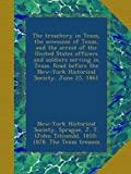 img - for The treachery in Texas, the secession of Texas, and the arrest of the United States officers and soldiers serving in Texas. Read before the New-York Historical Society, June 25, 1861 book / textbook / text book