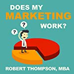 Does My Marketing Work?: Unlocking the Answer by Using What You Know | Robert Thompson