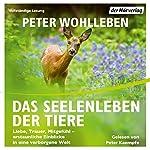 Das Seelenleben der Tiere: Liebe, Trauer, Mitgefühl - erstaunliche Einblicke in eine verborgene Welt | Peter Wohlleben