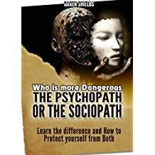 Psychopath: Who Is More Dangerous—the Psychopath or the Sociopath?. Learn the Difference and How to Protect Yourself from Both