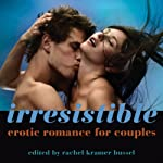 Irresistible: Erotic Romance for Couples | Rachel Kramer Bussel