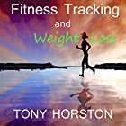 Fitness Tracking and Weight Loss Hörbuch von Tony Horston Gesprochen von: Tony Horston