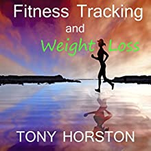 Fitness Tracking and Weight Loss | Livre audio Auteur(s) : Tony Horston Narrateur(s) : Tony Horston