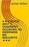 ►►►GUIDE 2017 [] COMMENT ACCEDER AU DEEPWEB EN SECURITE ◄◄◄ (French Edition)