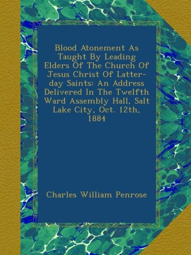 Download Blood Atonement As Taught By Leading Elders Of The Church Of Jesus Christ Of Latter-day Saints: An Address Delivered In The Twelfth Ward Assembly Hall, Salt Lake City, Oct. 12th, 1884 ebook