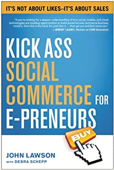 Kick Ass Social Commerce for E-preneurs: It's Not About Likes--It's About Sales by [Lawson, John, Schepp, Debra]
