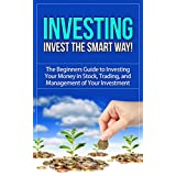Investing: Invest the Smart Way! - The Beginners Guide to Investing Your Money in Stock, Trading, and   Management of Your Investment (investing, investing ... investing in stocks, value investing)