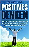 Positives Denken: Einfach glücklich sein – Positives Denken lernen für mehr Zufriedenheit, Erfolg und Selbstbewusstsein (German Edition)
