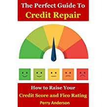 The Perfect Guide to Credit Repair: How to Raise your Credit Score and Fico Rating