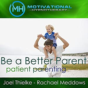 Be a Better Parent, Practice Patient Parenting - Hypnosis, Meditation and Music Audiobook